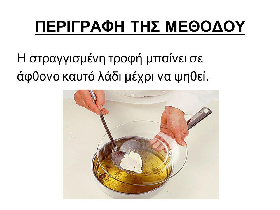 ΠΕΡΙΓΡΑΦΗ ΤΗΣ ΜΕΘΟΔΟΥ Η στραγγισμένη τροφή μπαίνει σε άφθονο καυτό λάδι μέχρι να ψηθεί.