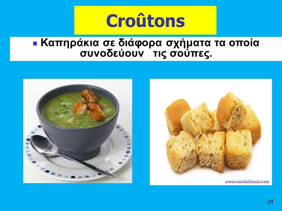 Croûtons 14 Καπηράκια σε διάφορα σχήματα τα οποία συνοδεύουν τις σούπες.