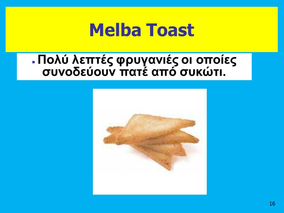 Melba Toast 16 Πολύ λεπτές φρυγανιές οι οποίες συνοδεύουν πατέ από συκώτι.