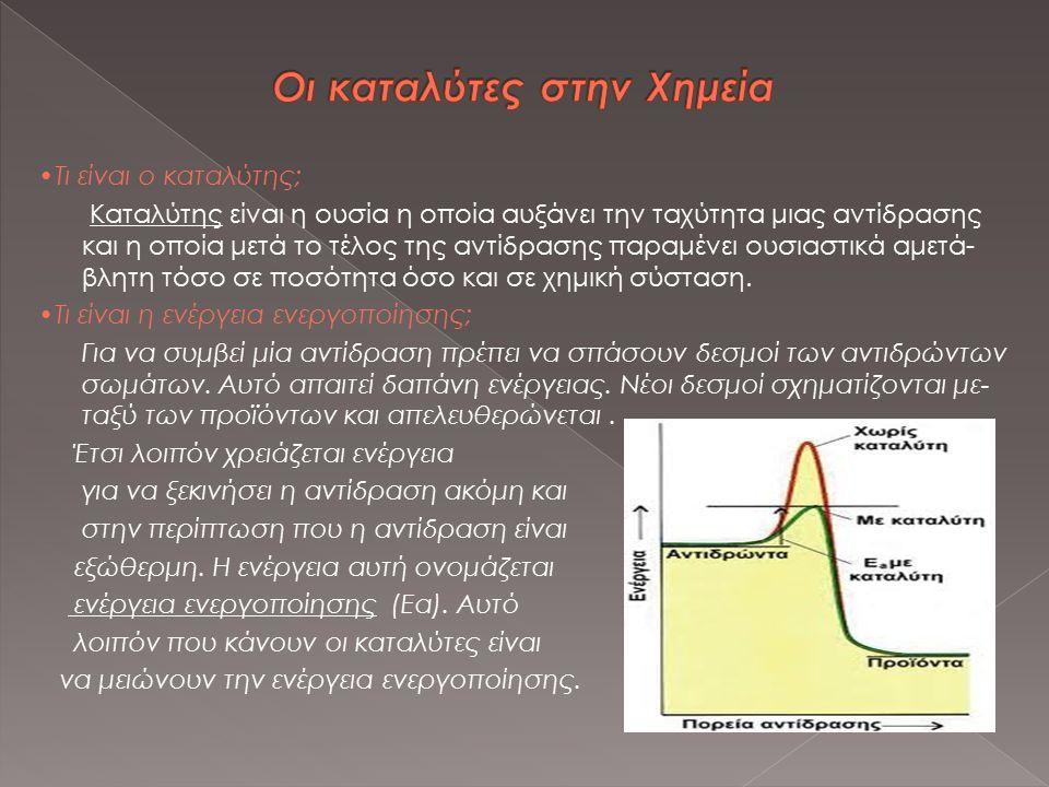 Τι είναι ο καταλύτης; Καταλύτης είναι η ουσία η οποία αυξάνει την ταχύτητα μιας αντίδρασης και η οποία μετά το τέλος της αντίδρασης παραμένει ουσιαστι