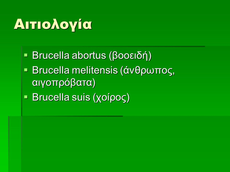 Αιτιολογία  Brucella abortus (βοοειδή)  Brucella melitensis (άνθρωπος, αιγοπρόβατα)  Brucella suis (χοίρος)