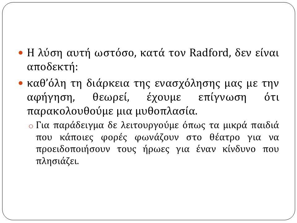 Η λύση αυτή ωστόσο, κατά τον Radford, δεν είναι αποδεκτή : καθ ' όλη τη διάρκεια της ενασχόλησης μας με την αφήγηση, θεωρεί, έχουμε επίγνωση ότι παρακολουθούμε μια μυθοπλασία.