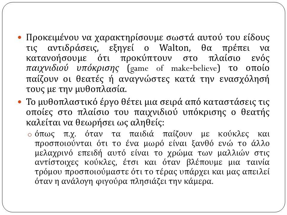 Προκειμένου να χαρακτηρίσουμε σωστά αυτού του είδους τις αντιδράσεις, εξηγεί ο Walton, θα πρέπει να κατανοήσουμε ότι προκύπτουν στο πλαίσιο ενός παιχνιδιού υπόκρισης (game of make-believe) το οποίο παίζουν οι θεατές ή αναγνώστες κατά την ενασχόλησή τους με την μυθοπλασία.