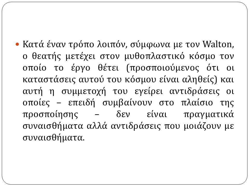Κατά έναν τρόπο λοιπόν, σύμφωνα με τον Walton, ο θεατής μετέχει στον μυθοπλαστικό κόσμο τον οποίο το έργο θέτει ( προσποιούμενος ότι οι καταστάσεις αυτού του κόσμου είναι αληθείς ) και αυτή η συμμετοχή του εγείρει αντιδράσεις οι οποίες – επειδή συμβαίνουν στο πλαίσιο της προσποίησης – δεν είναι πραγματικά συναισθήματα αλλά αντιδράσεις που μοιάζουν με συναισθήματα.