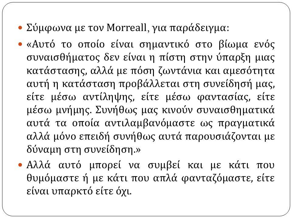 Σύμφωνα με τον Morreall, για παράδειγμα : « Αυτό το οποίο είναι σημαντικό στο βίωμα ενός συναισθήματος δεν είναι η πίστη στην ύπαρξη μιας κατάστασης, αλλά με πόση ζωντάνια και αμεσότητα αυτή η κατάσταση προβάλλεται στη συνείδησή μας, είτε μέσω αντίληψης, είτε μέσω φαντασίας, είτε μέσω μνήμης.