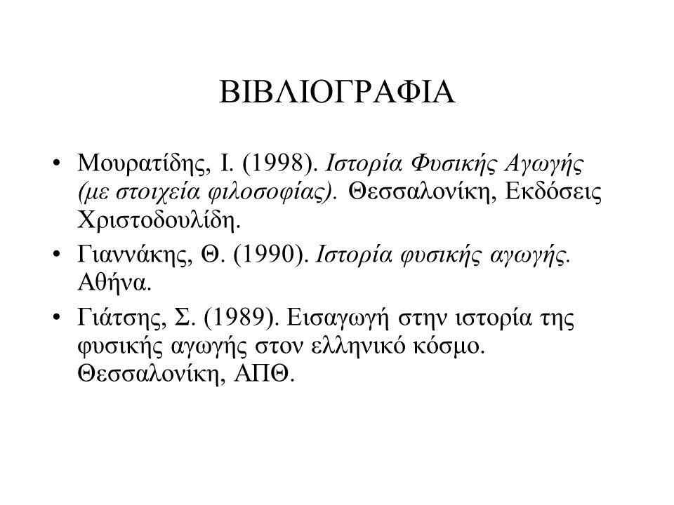 ΒΙΒΛΙΟΓΡΑΦΙΑ Μουρατίδης, Ι. (1998). Ιστορία Φυσικής Αγωγής (με στοιχεία φιλοσοφίας). Θεσσαλονίκη, Εκδόσεις Χριστοδουλίδη. Γιαννάκης, Θ. (1990). Ιστορί