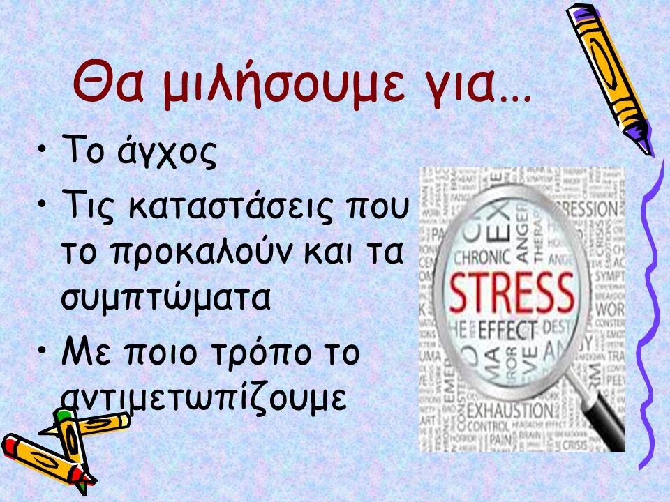Θα μιλήσουμε για… Το άγχος Τις καταστάσεις που το προκαλούν και τα συμπτώματα Με ποιο τρόπο το αντιμετωπίζουμε