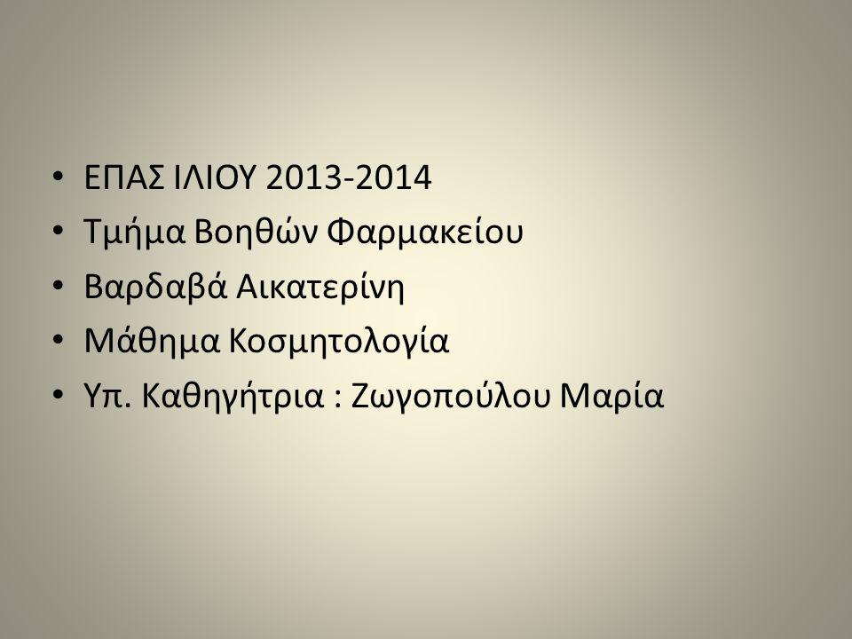 ΕΠΑΣ ΙΛΙΟΥ 2013-2014 Τμήμα Βοηθών Φαρμακείου Βαρδαβά Αικατερίνη Μάθημα Κοσμητολογία Υπ.