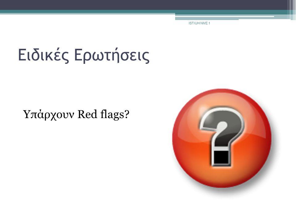 Ειδικές Ερωτήσεις Υπάρχουν Red flags? IST/UH ΝΜΣ 1