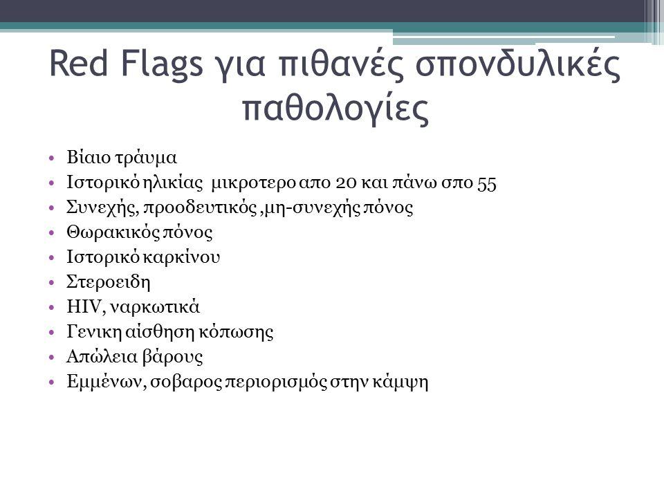 Red Flags για πιθανές σπονδυλικές παθολογίες Βίαιο τράυμα Ιστορικό ηλικίας μικροτερο απο 20 και πάνω σπο 55 Συνεχής, προοδευτικός,μη-συνεχής πόνος Θωρ
