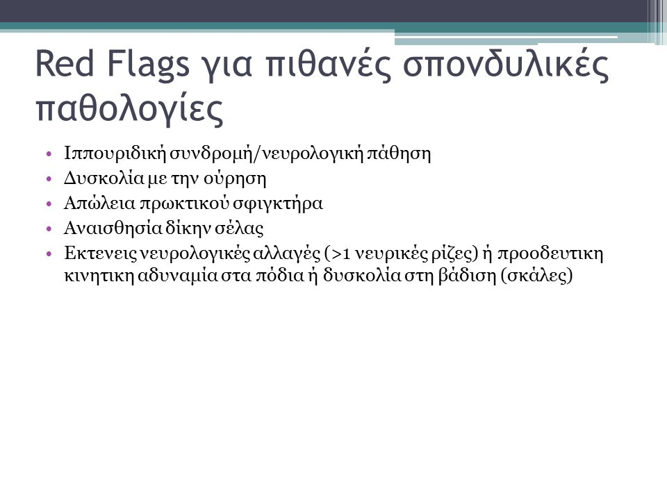 Red Flags για πιθανές σπονδυλικές παθολογίες Ιππουριδική συνδρομή/νευρολογική πάθηση Δυσκολία με την ούρηση Απώλεια πρωκτικού σφιγκτήρα Αναισθησία δίκ