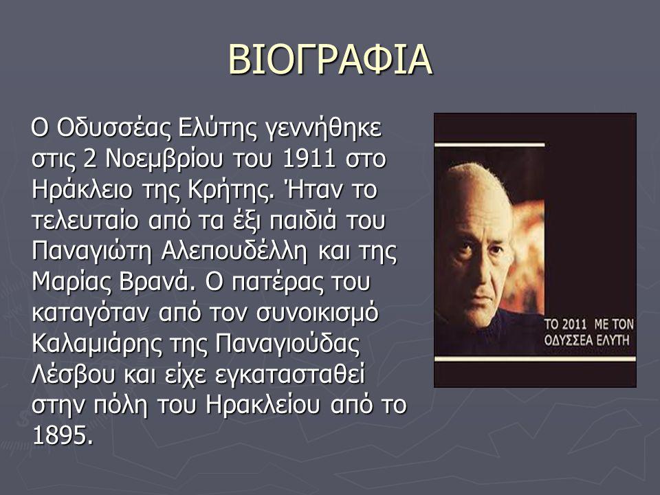 ΒΙΟΓΡΑΦΙΑ Ο Οδυσσέας Ελύτης γεννήθηκε στις 2 Νοεμβρίου του 1911 στο Ηράκλειο της Κρήτης. Ήταν το τελευταίο από τα έξι παιδιά του Παναγιώτη Αλεπουδέλλη