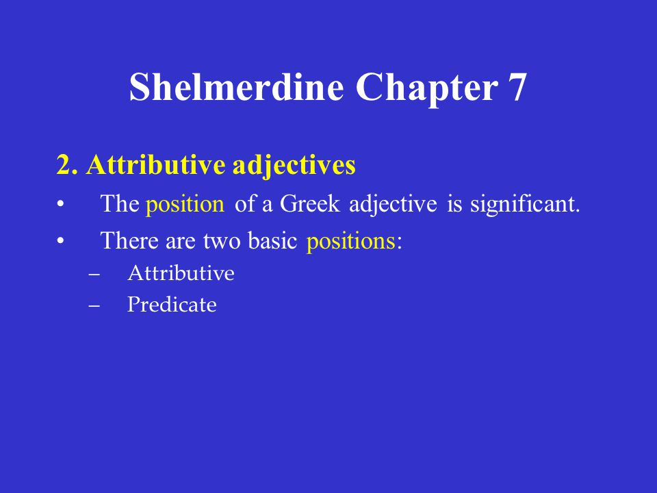 Shelmerdine Chapter 7 2. Attributive adjectives The position of a Greek adjective is significant. There are two basic positions: –Attributive –Predica