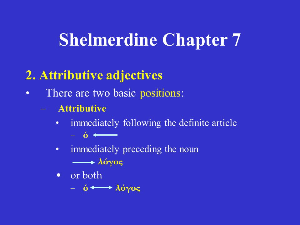 Shelmerdine Chapter 7 2. Attributive adjectives There are two basic positions: –Attributive immediately following the definite article –ὁ immediately