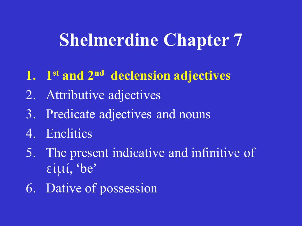 Shelmerdine Chapter 7 1.1 st and 2 nd declension adjectives 2.Attributive adjectives 3.Predicate adjectives and nouns 4.Enclitics 5.The present indicative and infinitive of εἰμί, 'be' 6.Dative of possession