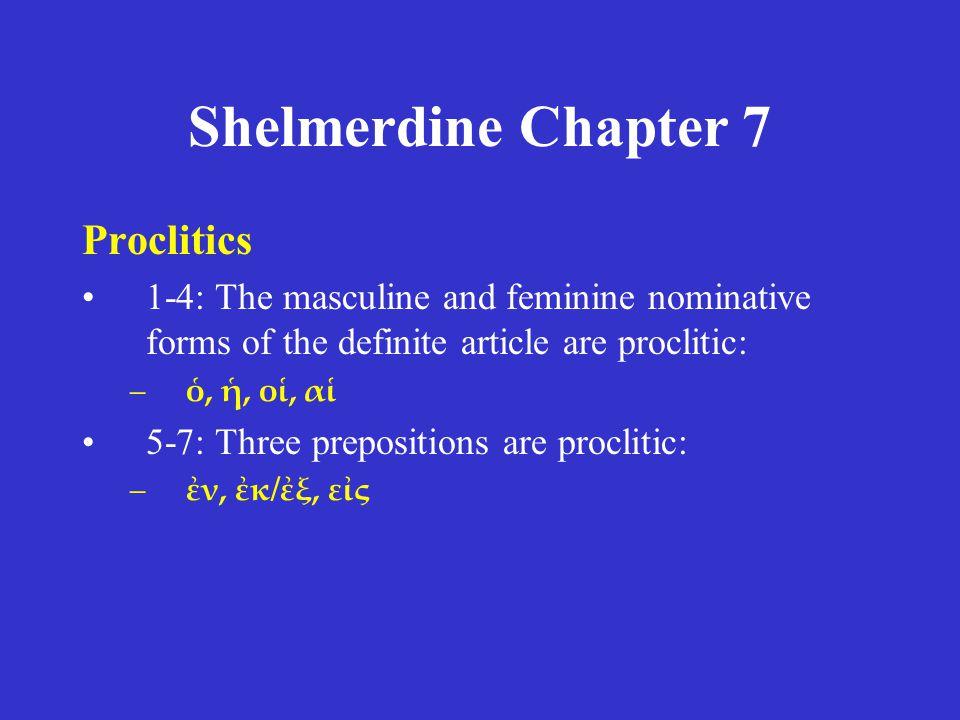 Shelmerdine Chapter 7 Proclitics 1-4: The masculine and feminine nominative forms of the definite article are proclitic: –ὁ, ἡ, οἱ, αἱ 5-7: Three prep