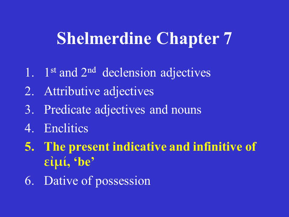 Shelmerdine Chapter 7 1.1 st and 2 nd declension adjectives 2.Attributive adjectives 3.Predicate adjectives and nouns 4.Enclitics 5.The present indica
