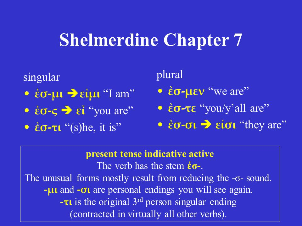 "Shelmerdine Chapter 7 singular ἐσ-μι  εἰμι ""I am"" ἐσ-ς  εἶ ""you are"" ἐσ-τι ""(s)he, it is"" plural ἐσ-μεν ""we are"" ἐσ-τε ""you/y'all are"" ἐσ-σι  εἰσι"