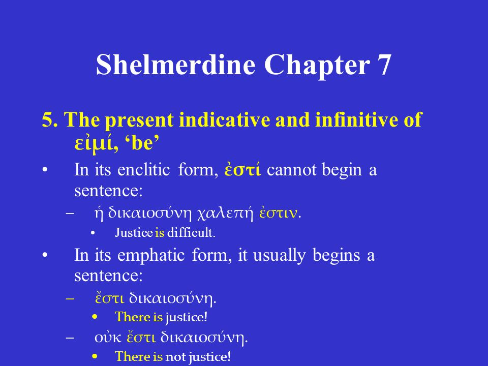 Shelmerdine Chapter 7 5. The present indicative and infinitive of εἰμί, 'be' In its enclitic form, ἐστί cannot begin a sentence: –ἡ δικαιοσύνη χαλεπή