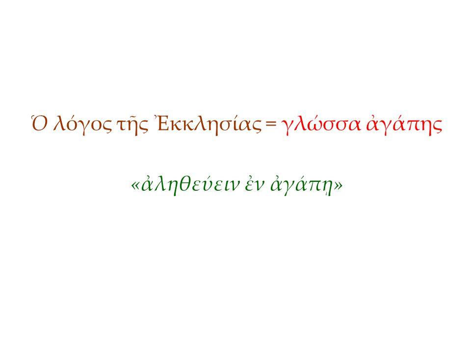 Ὁ λόγος τῆς Ἐκκλησίας = γλώσσα ἀγάπης «ἀληθεύειν ἐν ἀγάπῃ»