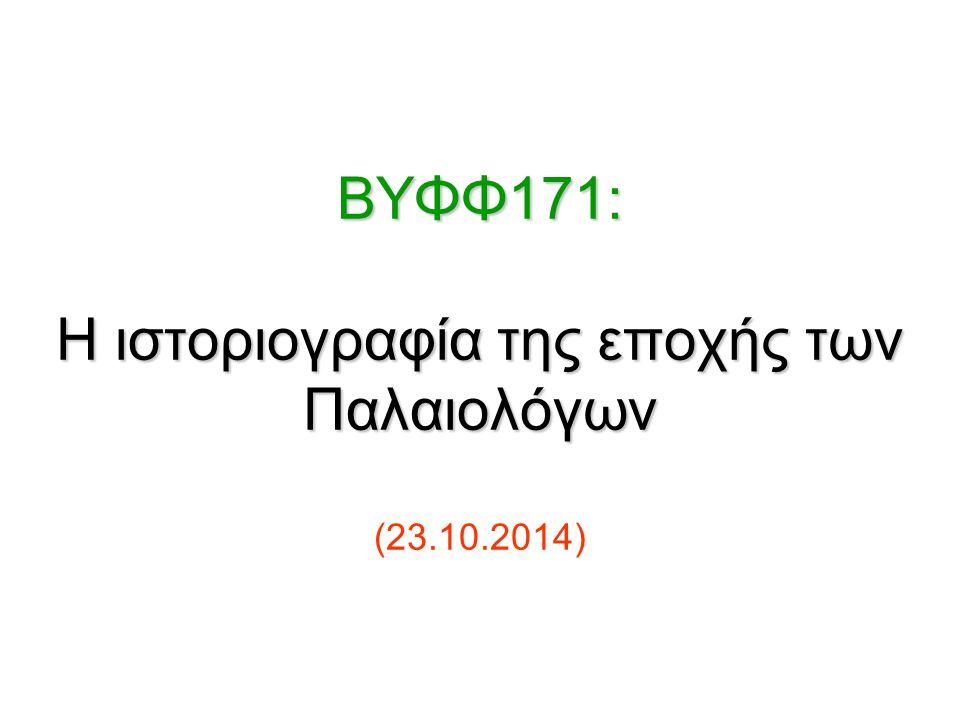 BΥΦΦ171: Η ιστοριογραφία της εποχής των Παλαιολόγων BΥΦΦ171: Η ιστοριογραφία της εποχής των Παλαιολόγων (23.10.2014)