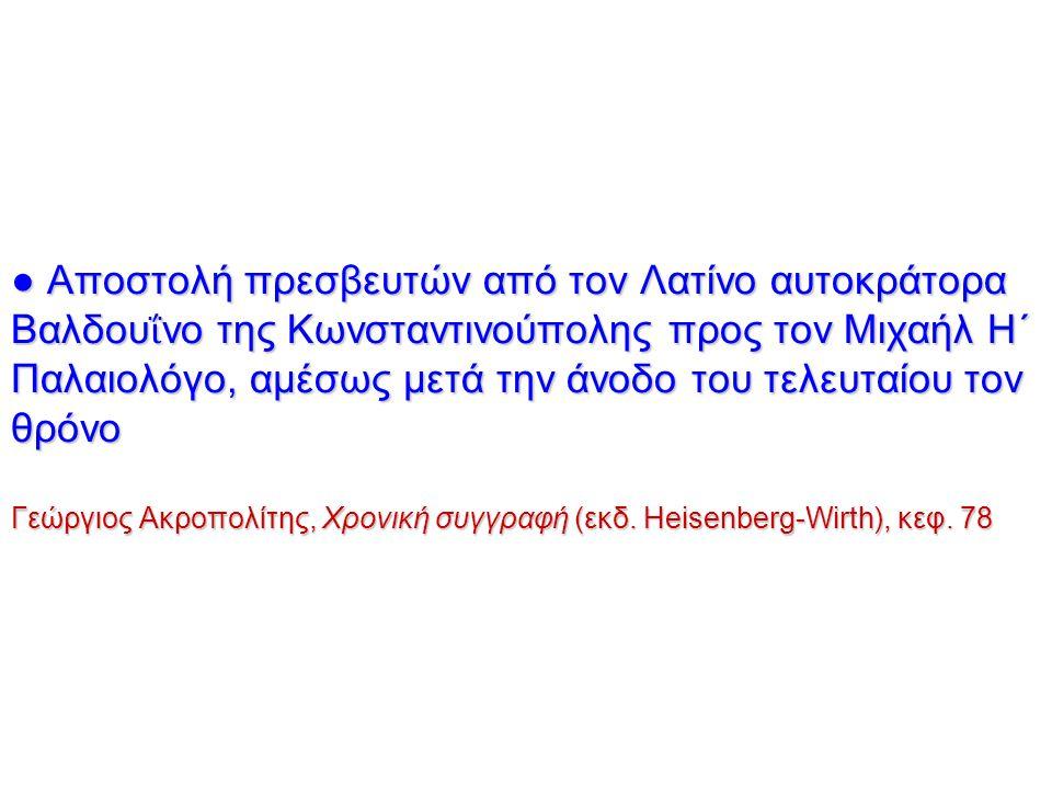 ● Αποστολή πρεσβευτών από τον Λατίνο αυτοκράτορα Βαλδου ΐ νο της Κωνσταντινούπολης προς τον Μιχαήλ Η΄ Παλαιολόγο, αμέσως μετά την άνοδο του τελευταίου τον θρόνο Γεώργιος Ακροπολίτης, Χρονική συγγραφή (εκδ.