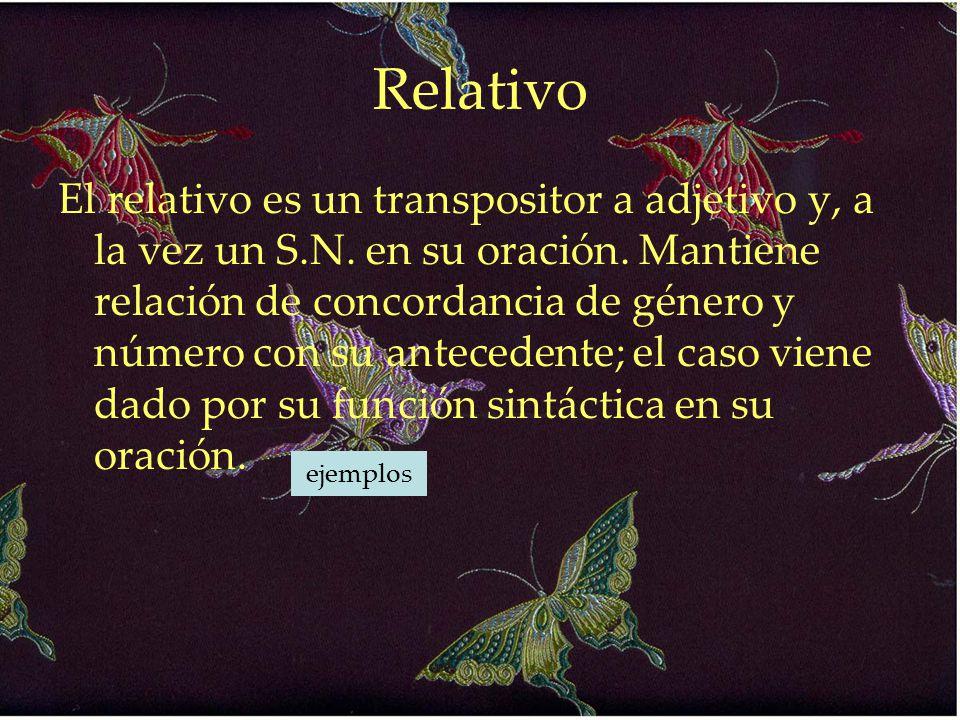 Relativo El relativo es un transpositor a adjetivo y, a la vez un S.N. en su oración. Mantiene relación de concordancia de género y número con su ante