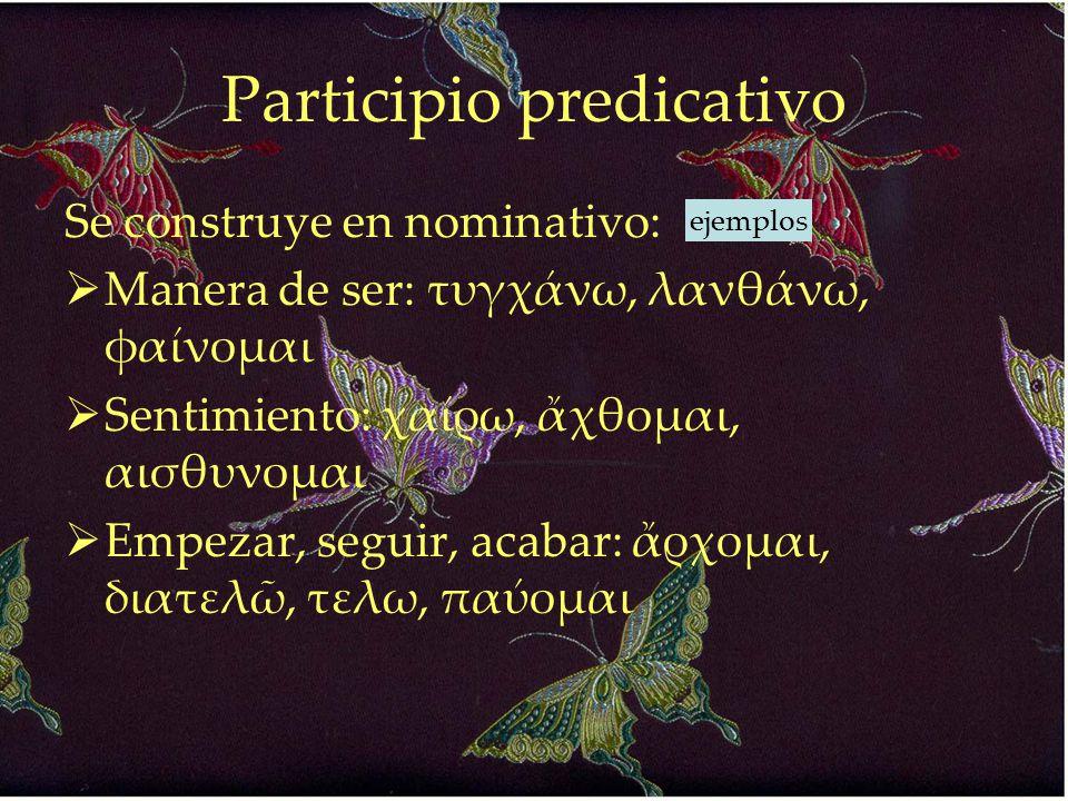 Participio predicativo Se construye en nominativo:  Manera de ser: τυγχάνω, λανθάνω, φαίνομαι  Sentimiento: χαίρω, ἄχθομαι, αισθυνομαι  Empezar, se