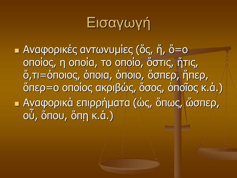 Εισαγωγή Αναφορικές αντωνυμίες (ὅς, ἥ, ὅ=ο οποίος, η οποία, το οποίο, ὅστις, ἥτις, ὅ,τι=όποιος, όποια, όποιο, ὅσπερ, ἥπερ, ὅπερ=ο οποίος ακριβώς, ὅσος