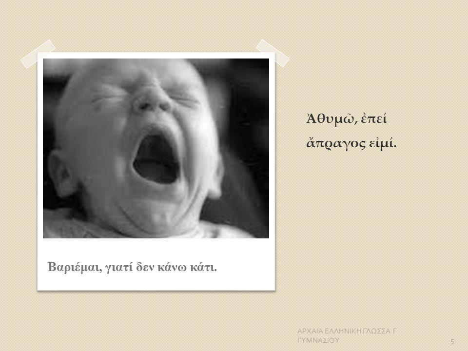 Ἀθυμῶ, ἐπεί ἄπραγος εἰμί. ΑΡΧΑΙΑ ΕΛΛΗΝΙΚΗ ΓΛΩΣΣΑ Γ ΓΥΜΝΑΣΙΟΥ 5 Βαριέμαι, γιατί δεν κάνω κάτι.