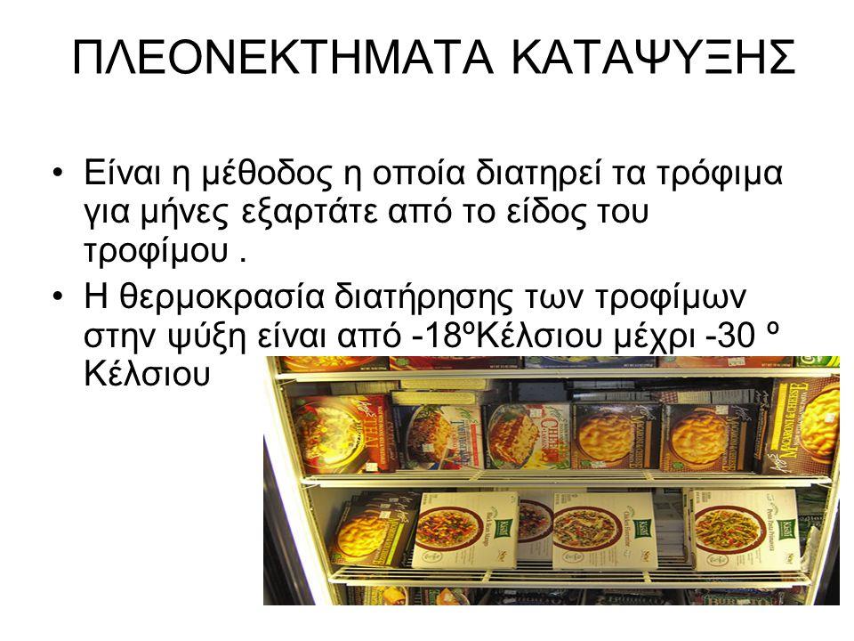 ΠΛΕΟΝΕΚΤΗΜΑΤΑ ΚΑΤΑΨΥΞΗΣ Είναι η μέθοδος η οποία διατηρεί τα τρόφιμα για μήνες εξαρτάτε από το είδος του τροφίμου. Η θερμοκρασία διατήρησης των τροφίμω