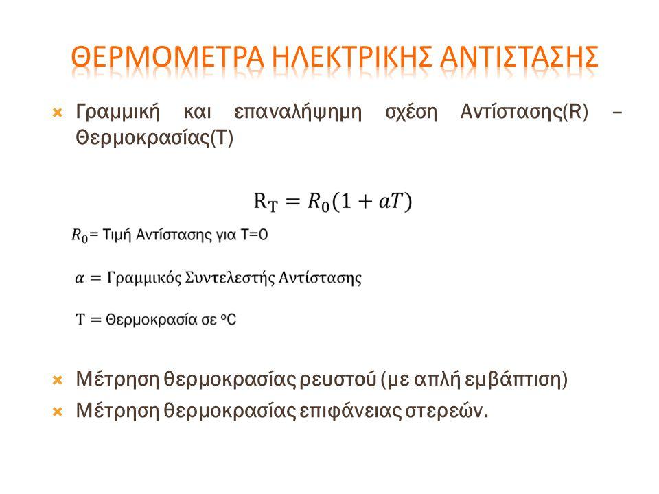 Γραμμική και επαναλήψημη σχέση Αντίστασης(R) – Θερμοκρασίας(T)  Μέτρηση θερμοκρασίας ρευστού (με απλή εμβάπτιση)  Μέτρηση θερμοκρασίας επιφάνειας