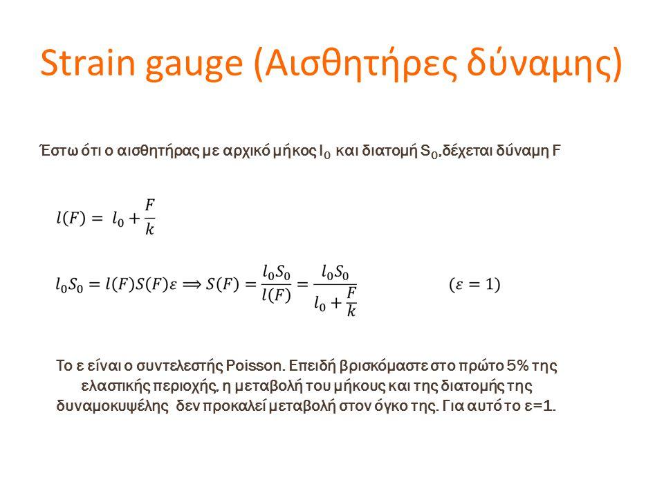 Strain gauge (Αισθητήρες δύναμης) Έστω ότι ο αισθητήρας με αρχικό μήκος l 0 και διατομή S 0,δέχεται δύναμη F To ε είναι ο συντελεστής Poisson. Επειδή