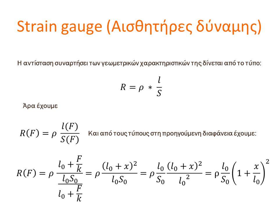 Strain gauge (Αισθητήρες δύναμης) Η αντίσταση συναρτήσει των γεωμετρικών χαρακτηριστικών της δίνεται από το τύπο: Άρα έχουμε Και από τους τύπους στη προηγούμενη διαφάνεια έχουμε: