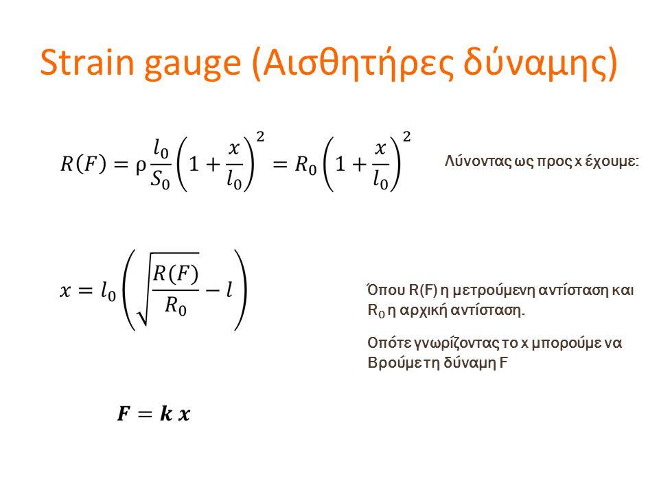 Strain gauge (Αισθητήρες δύναμης) Λύνοντας ως προς x έχουμε: Όπου R(F) η μετρούμενη αντίσταση και R 0 η αρχική αντίσταση. Οπότε γνωρίζοντας το x μπορο