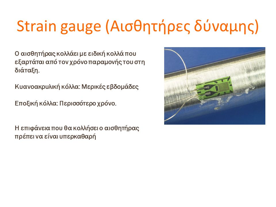 Strain gauge (Αισθητήρες δύναμης) Ο αισθητήρας κολλάει με ειδική κολλά που εξαρτάται από τον χρόνο παραμονής του στη διάταξη. Κυανοακρυλική κόλλα: Μερ