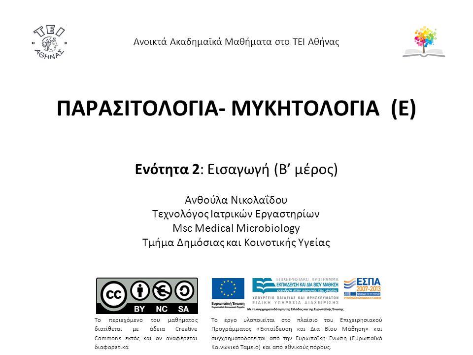 ΠΑΡΑΣΙΤΟΛΟΓΙΑ- ΜΥΚΗΤΟΛΟΓΙΑ (Ε) Ενότητα 2: Εισαγωγή (B' μέρος) Ανθούλα Νικολαΐδου Tεχνολόγος Ιατρικών Εργαστηρίων Msc Medical Microbiology Τμήμα Δημόσιας και Κοινοτικής Υγείας Ανοικτά Ακαδημαϊκά Μαθήματα στο ΤΕΙ Αθήνας Το περιεχόμενο του μαθήματος διατίθεται με άδεια Creative Commons εκτός και αν αναφέρεται διαφορετικά Το έργο υλοποιείται στο πλαίσιο του Επιχειρησιακού Προγράμματος «Εκπαίδευση και Δια Βίου Μάθηση» και συγχρηματοδοτείται από την Ευρωπαϊκή Ένωση (Ευρωπαϊκό Κοινωνικό Ταμείο) και από εθνικούς πόρους.