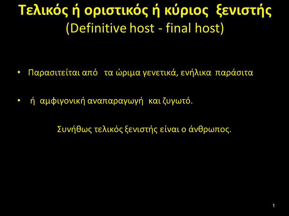 Τελικός ή οριστικός ή κύριος ξενιστής (Definitive host - final host) Παρασιτείται από τα ώριμα γενετικά, ενήλικα παράσιτα ή αμφιγονική αναπαραγωγή και ζυγωτό.