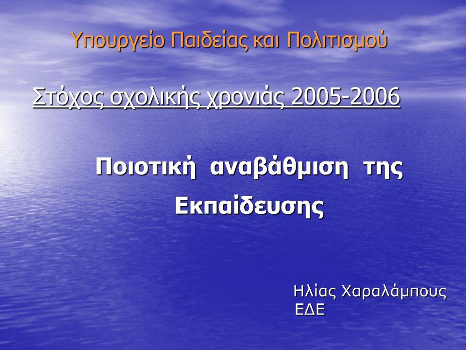 Υπουργείο Παιδείας και Πολιτισμού Στόχος σχολικής χρονιάς 2005-2006 Ποιοτική αναβάθμιση της Ποιοτική αναβάθμιση της Εκπαίδευσης Εκπαίδευσης Ηλίας Χαρα