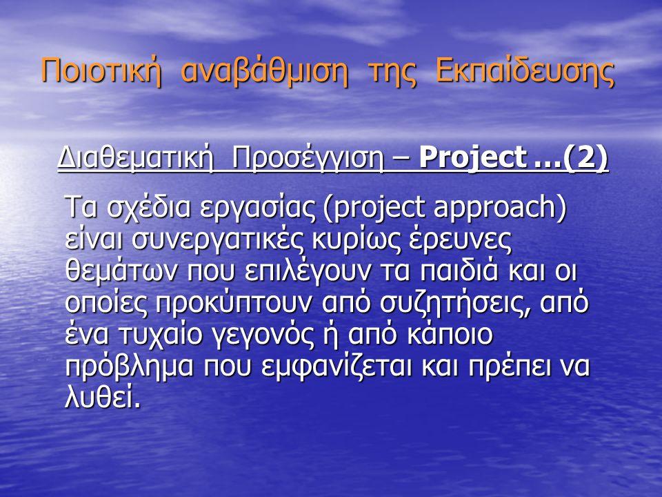 Ποιοτική αναβάθμιση της Εκπαίδευσης Διαθεματική Προσέγγιση – Project …(2) Διαθεματική Προσέγγιση – Project …(2) Τα σχέδια εργασίας (project approach) είναι συνεργατικές κυρίως έρευνες θεμάτων που επιλέγουν τα παιδιά και οι οποίες προκύπτουν από συζητήσεις, από ένα τυχαίο γεγονός ή από κάποιο πρόβλημα που εμφανίζεται και πρέπει να λυθεί.