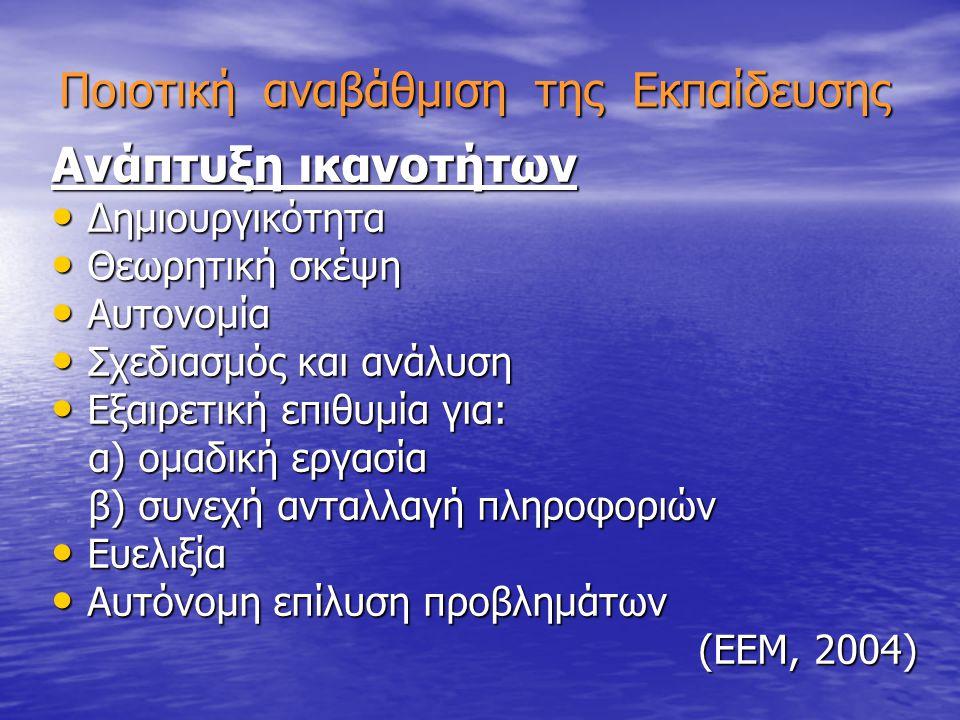 Ποιοτική αναβάθμιση της Εκπαίδευσης Ανάπτυξη ικανοτήτων Δημιουργικότητα Δημιουργικότητα Θεωρητική σκέψη Θεωρητική σκέψη Αυτονομία Αυτονομία Σχεδιασμός και ανάλυση Σχεδιασμός και ανάλυση Εξαιρετική επιθυμία για: Εξαιρετική επιθυμία για: α) ομαδική εργασία α) ομαδική εργασία β) συνεχή ανταλλαγή πληροφοριών β) συνεχή ανταλλαγή πληροφοριών Ευελιξία Ευελιξία Αυτόνομη επίλυση προβλημάτων Αυτόνομη επίλυση προβλημάτων (ΕΕΜ, 2004)