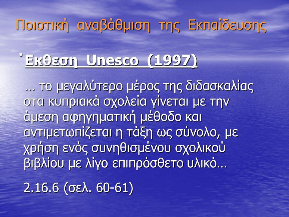 Ποιοτική αναβάθμιση της Εκπαίδευσης ΄Εκθεση Unesco (1997) ΄Εκθεση Unesco (1997) … το μεγαλύτερο μέρος της διδασκαλίας στα κυπριακά σχολεία γίνεται με την άμεση αφηγηματική μέθοδο και αντιμετωπίζεται η τάξη ως σύνολο, με χρήση ενός συνηθισμένου σχολικού βιβλίου με λίγο επιπρόσθετο υλικό… … το μεγαλύτερο μέρος της διδασκαλίας στα κυπριακά σχολεία γίνεται με την άμεση αφηγηματική μέθοδο και αντιμετωπίζεται η τάξη ως σύνολο, με χρήση ενός συνηθισμένου σχολικού βιβλίου με λίγο επιπρόσθετο υλικό… 2.16.6 (σελ.