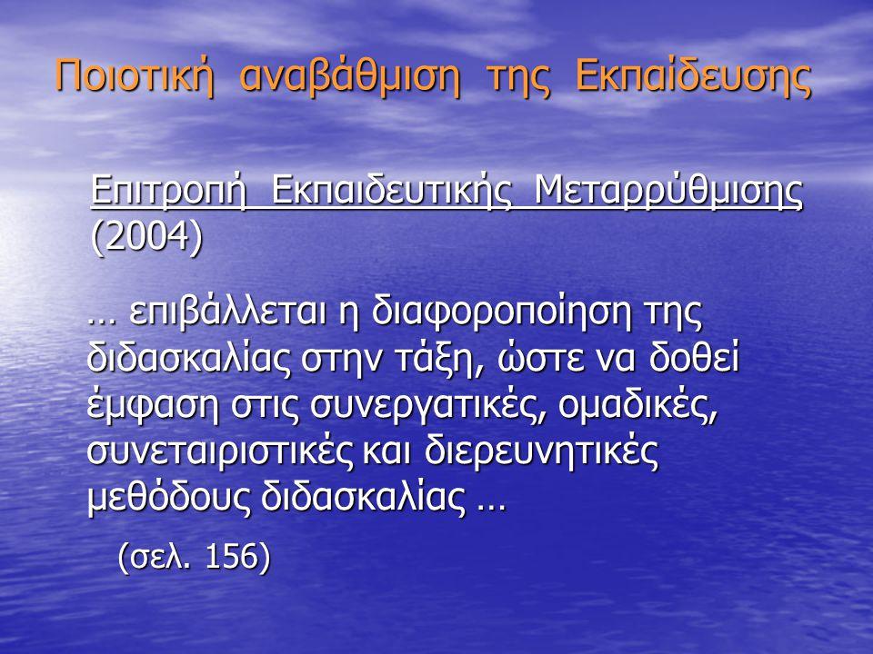 Ποιοτική αναβάθμιση της Εκπαίδευσης Επιτροπή Εκπαιδευτικής Μεταρρύθμισης Επιτροπή Εκπαιδευτικής Μεταρρύθμισης (2004) (2004) … επιβάλλεται η διαφοροποίηση της διδασκαλίας στην τάξη, ώστε να δοθεί έμφαση στις συνεργατικές, ομαδικές, συνεταιριστικές και διερευνητικές μεθόδους διδασκαλίας … … επιβάλλεται η διαφοροποίηση της διδασκαλίας στην τάξη, ώστε να δοθεί έμφαση στις συνεργατικές, ομαδικές, συνεταιριστικές και διερευνητικές μεθόδους διδασκαλίας … (σελ.