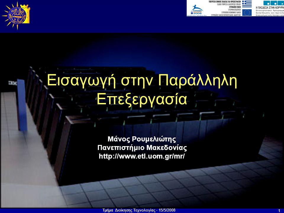Τμήμα Διοίκησης Τεχνολογίας - 15/5/2008 1 Μάνος Ρουμελιώτης Πανεπιστήμιο Μακεδονίας http://www.etl.uom.gr/mr/ Εισαγωγή στην Παράλληλη Επεξεργασία