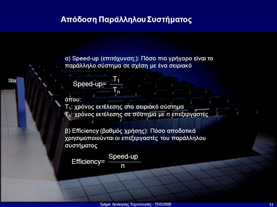 Τμήμα Διοίκησης Τεχνολογίας - 15/5/2008 11 α) Speed-up (επιτάχυνση;): Πόσο πιο γρήγορο είναι το παράλληλο σύστημα σε σχέση με ένα σειριακό Απόδοση Παράλληλου Συστήματος Speed-up= T1T1 TnTn όπου: T 1 : χρόνος εκτέλεσης στο σειριακό σύστημα T n : χρόνος εκτέλεσης σε σύστημα με n επεξεργαστές β) Efficiency (βαθμός χρήσης): Πόσο αποδοτικά χρησιμοποιούνται οι επεξεργαστές του παράλληλου συστήματος Efficiency= Speed-up n