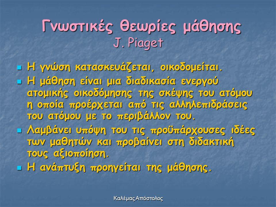 Καλέμας Απόστολος Γνωστικές θεωρίες μάθησης J. Piaget Γνωστικές θεωρίες μάθησης J. Piaget Η γνώση κατασκευάζεται, οικοδομείται. Η γνώση κατασκευάζεται