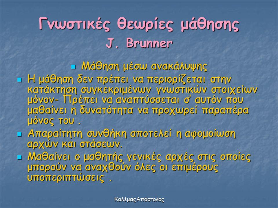 Καλέμας Απόστολος Γνωστικές θεωρίες μάθησης J. Brunner Μάθηση μέσω ανακάλυψης Μάθηση μέσω ανακάλυψης Η μάθηση δεν πρέπει να περιορίζεται στην κατάκτησ