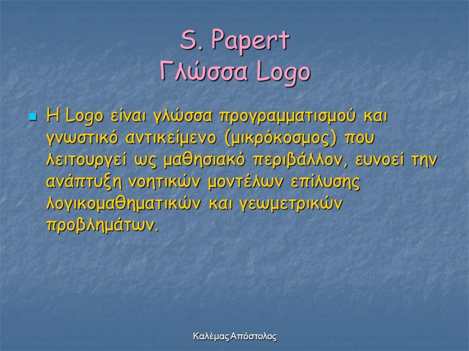 Καλέμας Απόστολος S. Papert Γλώσσα Logo H Logo είναι γλώσσα προγραμματισμού και γνωστικό αντικείμενο (μικρόκοσμος) που λειτουργεί ως μαθησιακό περιβάλ