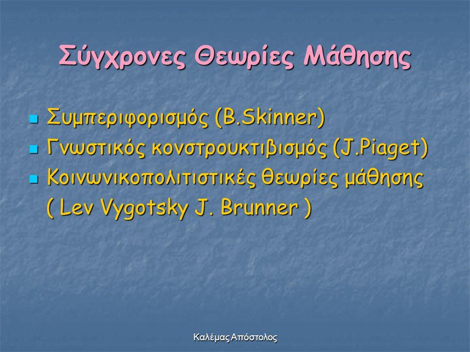 Καλέμας Απόστολος Σύγχρονες Θεωρίες Μάθησης Συμπεριφορισμός (B.Skinner) Συμπεριφορισμός (B.Skinner) Γνωστικός κονστρουκτιβισμός (J.Piaget) Γνωστικός κ