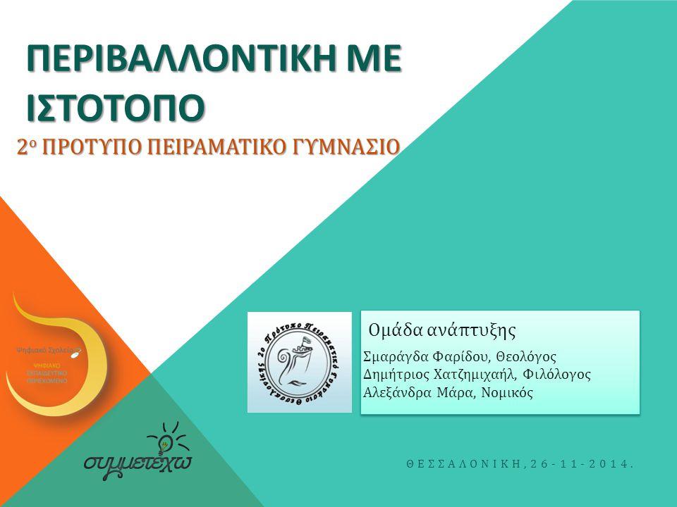 ΠΕΡΙΒΑΛΛΟΝΤΙΚΗ ΜΕ ΙΣΤΟΤΟΠΟ Σμαράγδα Φαρίδου, Θεολόγος Δημήτριος Χατζημιχαήλ, Φιλόλογος Αλεξάνδρα Μάρα, Νομικός ΘΕΣΣΑΛΟΝΙΚΗ,26-11-2014. Ομάδα ανάπτυξης